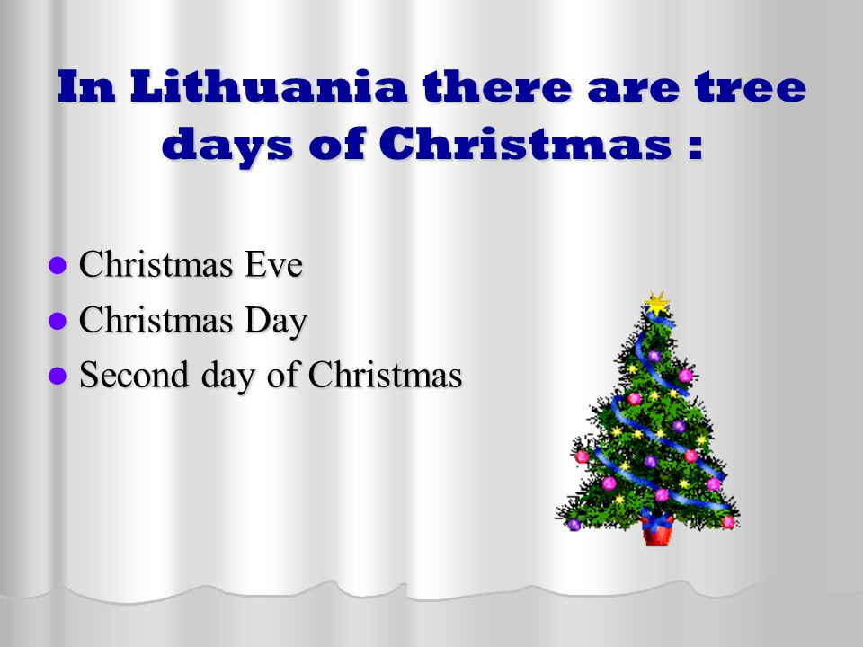 In Lithuania there are tree days of Christmas : Christmas Eve Christmas Eve Christmas Day Christmas Day Second day of Christmas Second day of Christma