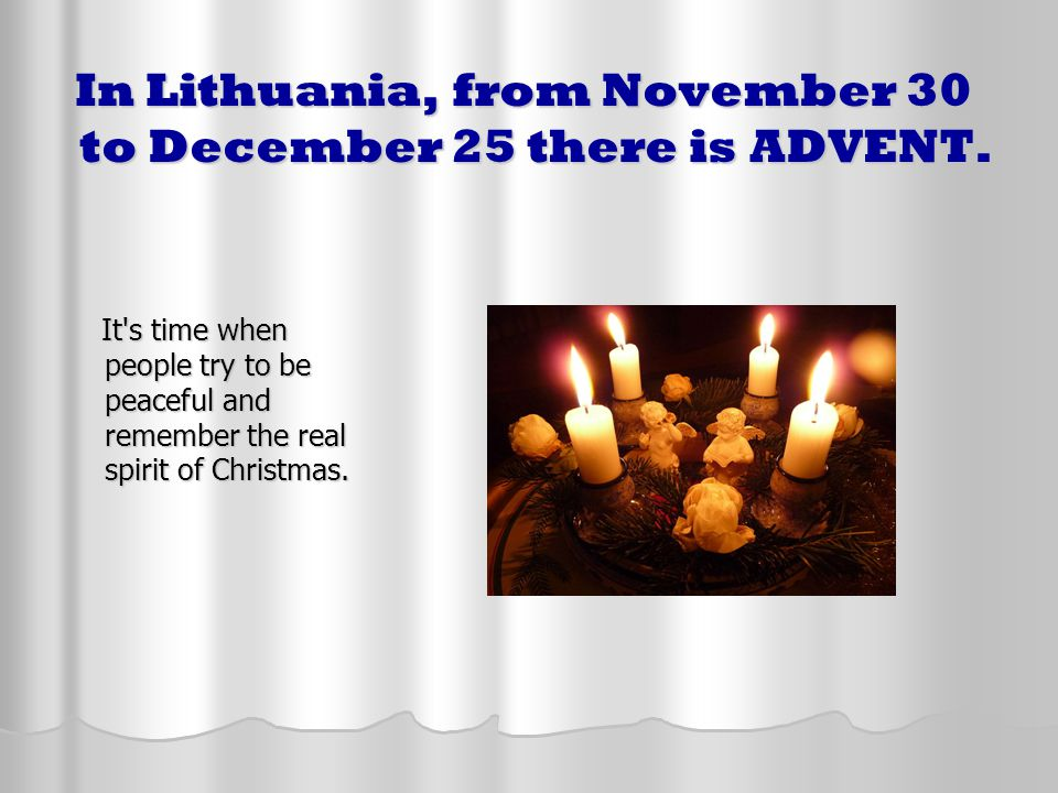 In Lithuania, from November 30 to December 25 there is ADVENT. In Lithuania, from November 30 to December 25 there is ADVENT. It's time when people tr