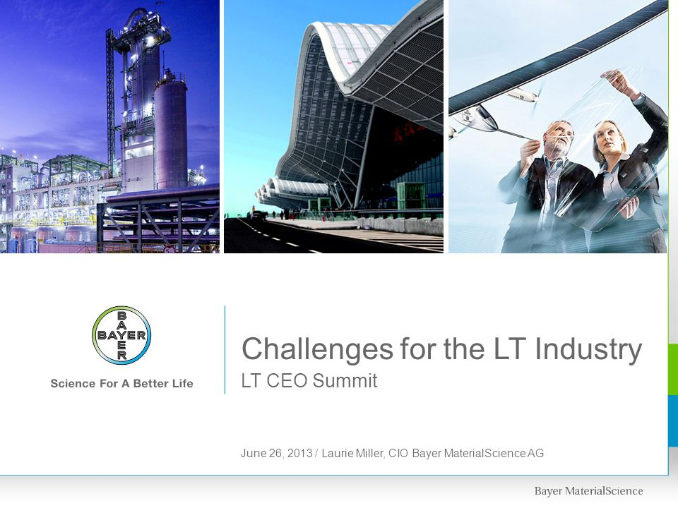 LT CEO Summit Challenges for the LT Industry June 26, 2013 / Laurie Miller, CIO Bayer MaterialScience AG