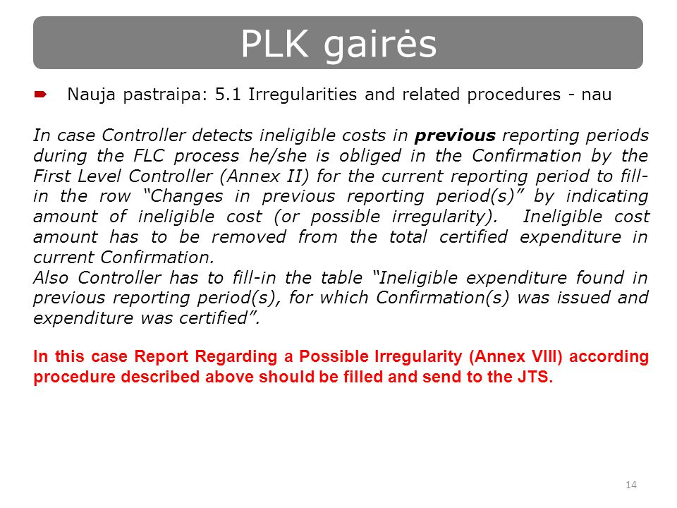 14 PLK gairės  Nauja pastraipa: 5.1 Irregularities and related procedures - nau In case Controller detects ineligible costs in previous reporting periods during the FLC process he/she is obliged in the Confirmation by the First Level Controller (Annex II) for the current reporting period to fill- in the row Changes in previous reporting period(s) by indicating amount of ineligible cost (or possible irregularity).