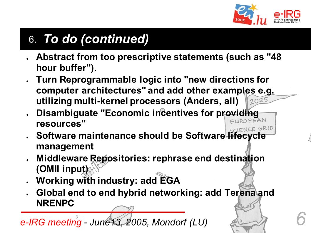 6. e-IRG meeting - June13, 2005, Mondorf (LU) 6 To do (continued) ● Abstract from too prescriptive statements (such as