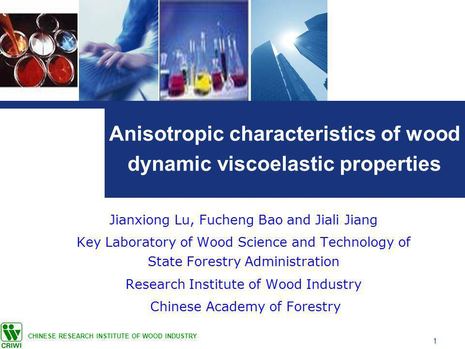 1 Anisotropic characteristics of wood dynamic viscoelastic properties Jianxiong Lu, Fucheng Bao and Jiali Jiang Key Laboratory of Wood Science and Technology of State Forestry Administration Research Institute of Wood Industry Chinese Academy of Forestry CHINESE RESEARCH INSTITUTE OF WOOD INDUSTRY