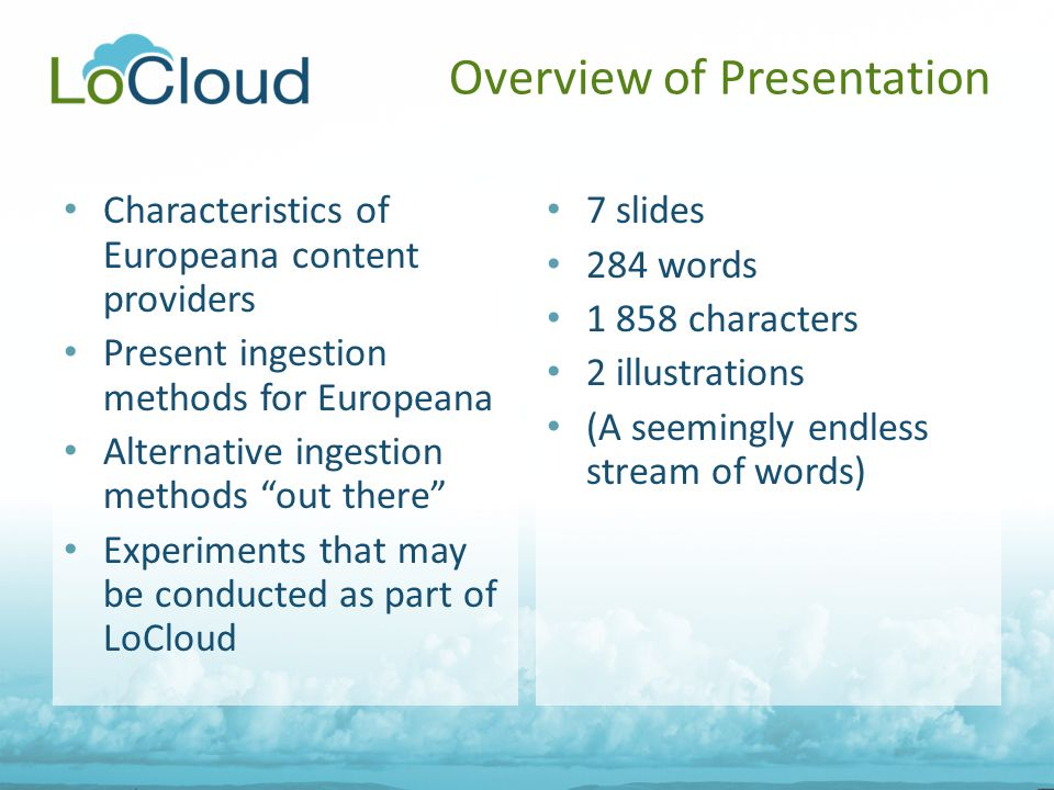 Overview of Presentation Characteristics of Europeana content providers Present ingestion methods for Europeana Alternative ingestion methods out there Experiments that may be conducted as part of LoCloud 7 slides 284 words 1 858 characters 2 illustrations (A seemingly endless stream of words)