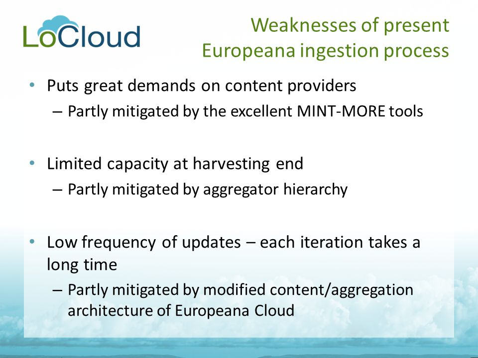Puts great demands on content providers – Partly mitigated by the excellent MINT-MORE tools Limited capacity at harvesting end – Partly mitigated by aggregator hierarchy Low frequency of updates – each iteration takes a long time – Partly mitigated by modified content/aggregation architecture of Europeana Cloud Weaknesses of present Europeana ingestion process