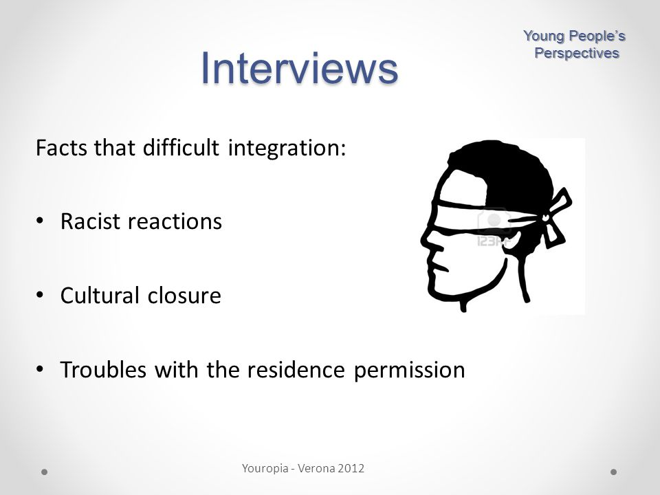 Facts that difficult integration: Racist reactions Cultural closure Troubles with the residence permission Interviews Youropia - Verona 2012 Young People's Perspectives Perspectives