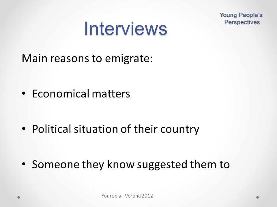 Main reasons to emigrate: Economical matters Political situation of their country Someone they know suggested them to Interviews Youropia - Verona 2012 Young People's Perspectives Perspectives