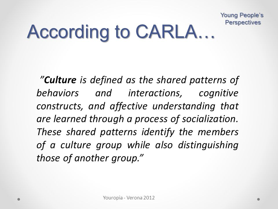 According to CARLA… Youropia - Verona 2012 Young People's Perspectives Perspectives Culture is defined as the shared patterns of behaviors and interactions, cognitive constructs, and affective understanding that are learned through a process of socialization.