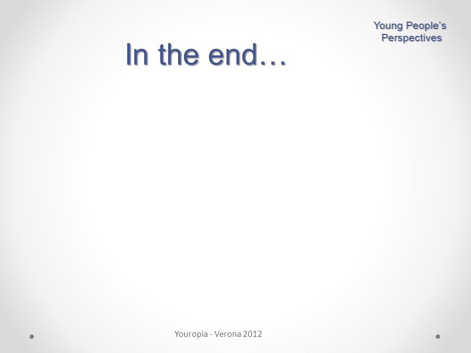 In the end… Young People's Perspectives Perspectives Youropia - Verona 2012