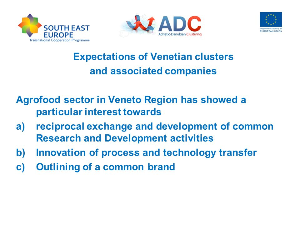 Expectations of Venetian clusters and associated companies Agrofood sector in Veneto Region has showed a particular interest towards a)reciprocal exchange and development of common Research and Development activities b)Innovation of process and technology transfer c)Outlining of a common brand