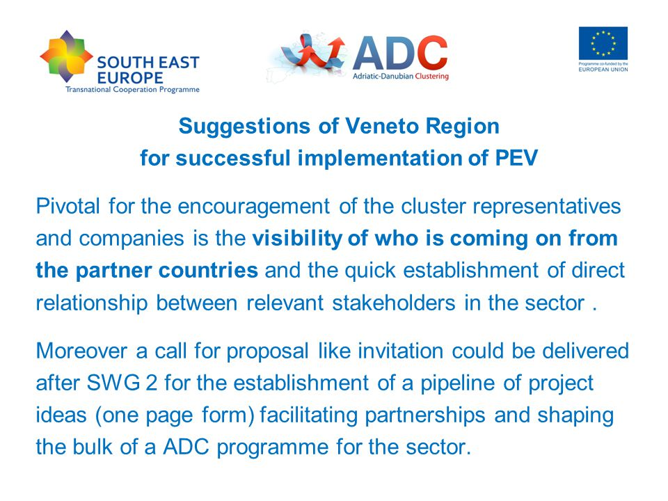Suggestions of Veneto Region for successful implementation of PEV Pivotal for the encouragement of the cluster representatives and companies is the visibility of who is coming on from the partner countries and the quick establishment of direct relationship between relevant stakeholders in the sector.