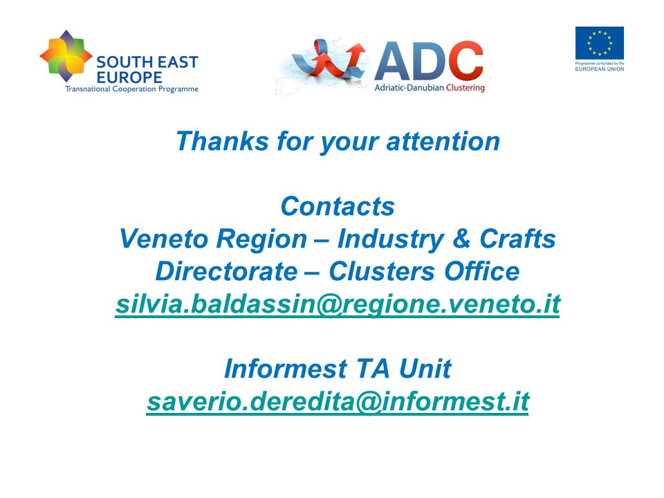 Thanks for your attention Contacts Veneto Region – Industry & Crafts Directorate – Clusters Office silvia.baldassin@regione.veneto.it Informest TA Unit saverio.deredita@informest.it silvia.baldassin@regione.veneto.it saverio.deredita@informest.it