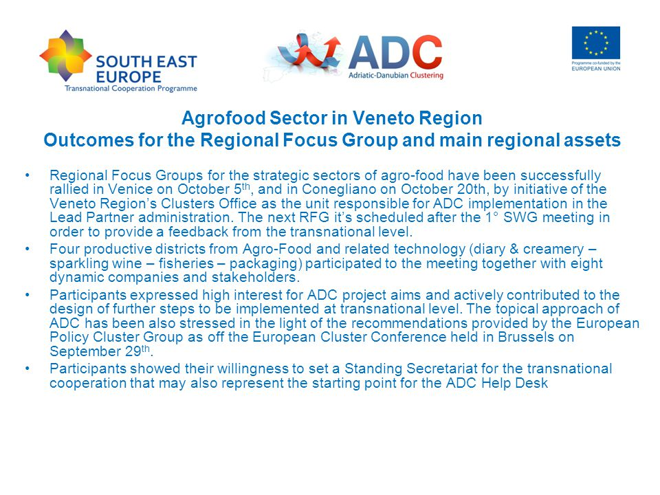 Agrofood Sector in Veneto Region Outcomes for the Regional Focus Group and main regional assets Regional Focus Groups for the strategic sectors of agro-food have been successfully rallied in Venice on October 5 th, and in Conegliano on October 20th, by initiative of the Veneto Region's Clusters Office as the unit responsible for ADC implementation in the Lead Partner administration.