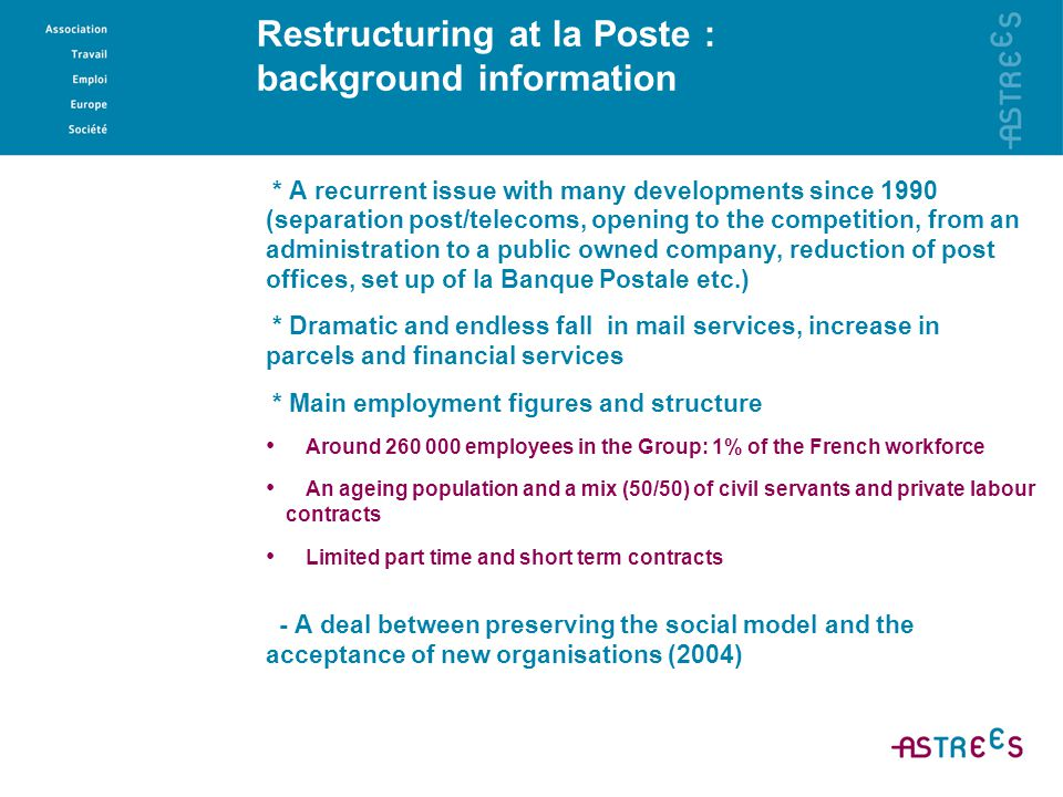 Restructuring at la Poste : background information * A recurrent issue with many developments since 1990 (separation post/telecoms, opening to the com