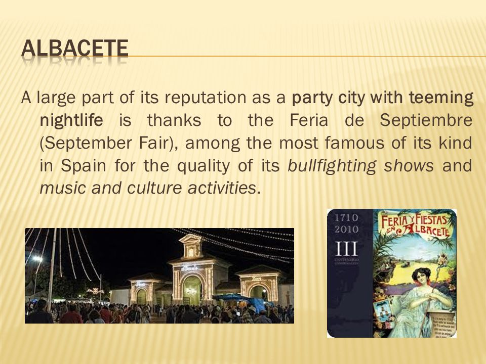 A large part of its reputation as a party city with teeming nightlife is thanks to the Feria de Septiembre (September Fair), among the most famous of its kind in Spain for the quality of its bullfighting shows and music and culture activities.