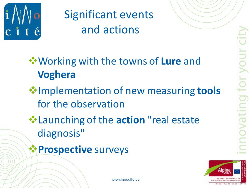 Significant events and actions  Working with the towns of Lure and Voghera  Implementation of new measuring tools for the observation  Launching of the action real estate diagnosis  Prospective surveys www.innocite.eu
