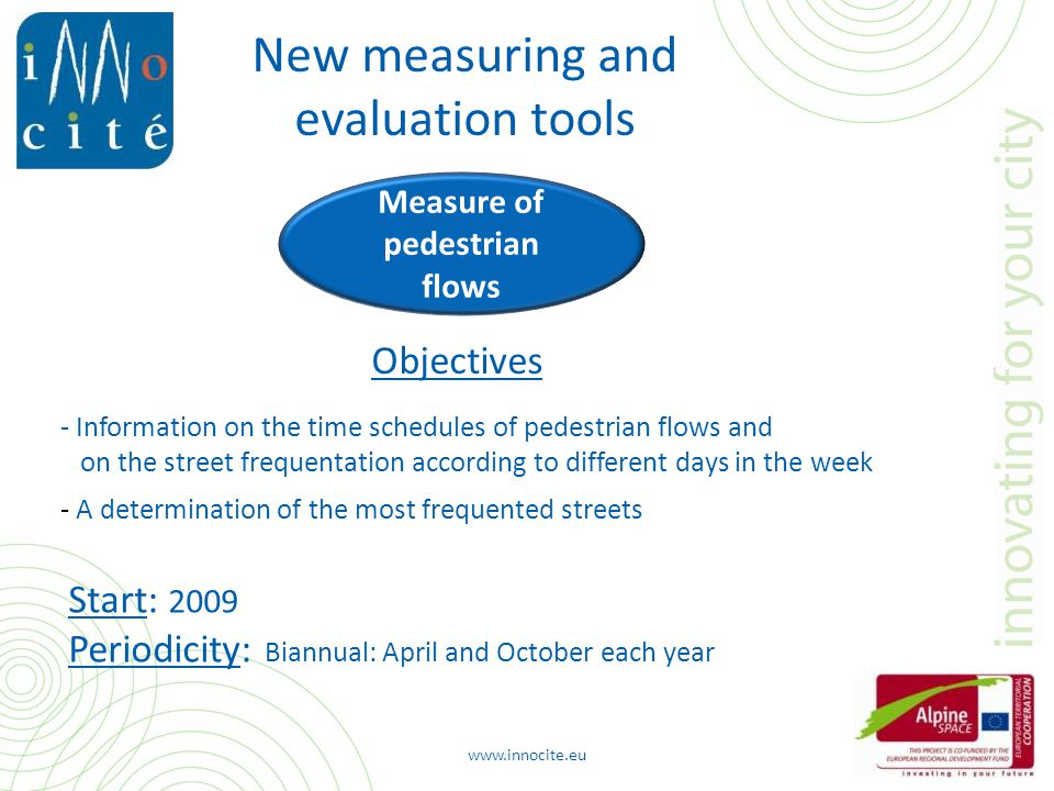 Measure of pedestrian flows - Information on the time schedules of pedestrian flows and on the street frequentation according to different days in the week - A determination of the most frequented streets Objectives Start: 2009 Periodicity: Biannual: April and October each year www.innocite.eu New measuring and evaluation tools