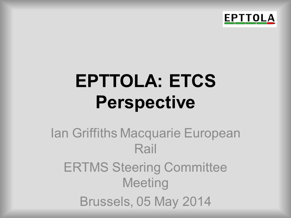 EPTTOLA European Passenger Train & Traction Operating Lessors' Association Represents the interests of (private) train leasing companies that invest in and lease locomotives and passenger trains across Europe Operating leasing enables market flexibility and growth Asset life is typically 30 – 35 years Lessors are investors and need stability and predictability
