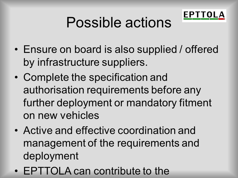 Possible actions Ensure on board is also supplied / offered by infrastructure suppliers. Complete the specification and authorisation requirements bef