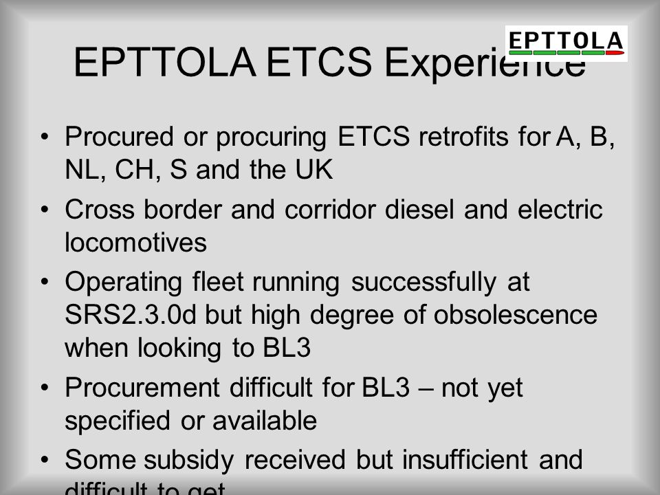 EPTTOLA ETCS Experience Procured or procuring ETCS retrofits for A, B, NL, CH, S and the UK Cross border and corridor diesel and electric locomotives
