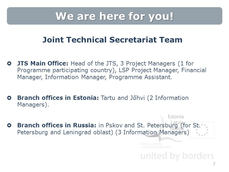 We are here for you! Joint Technical Secretariat Team  JTS Main Office: Head of the JTS, 3 Project Managers (1 for Programme participating country),