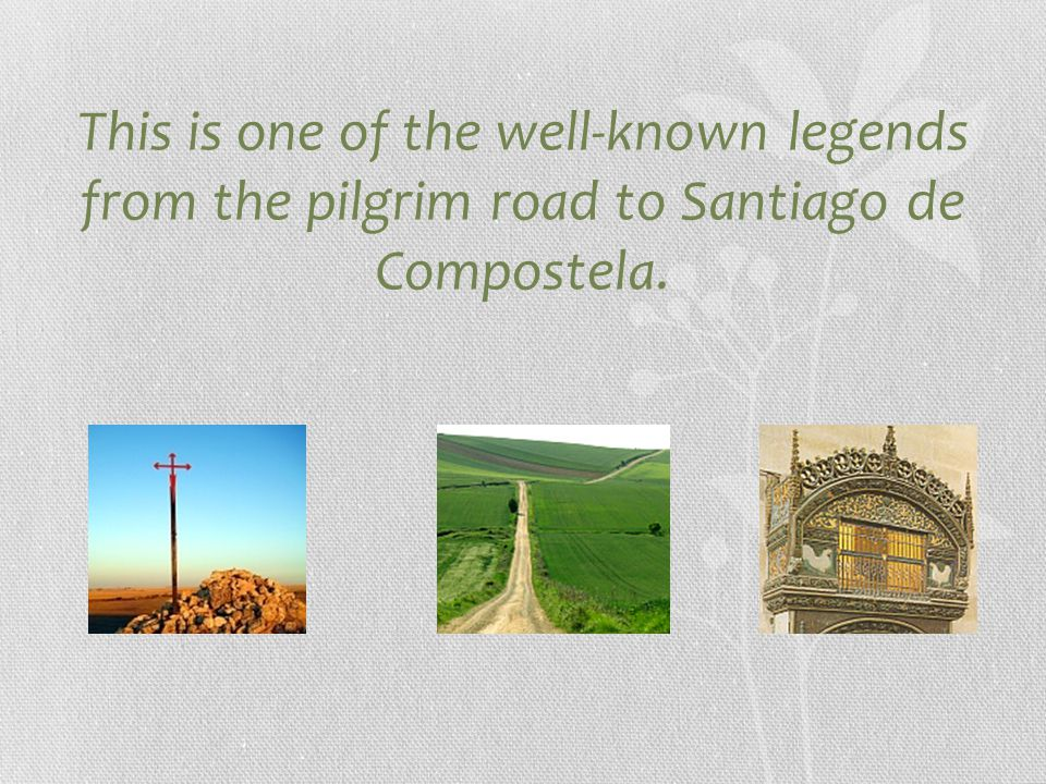 This is one of the well-known legends from the pilgrim road to Santiago de Compostela.