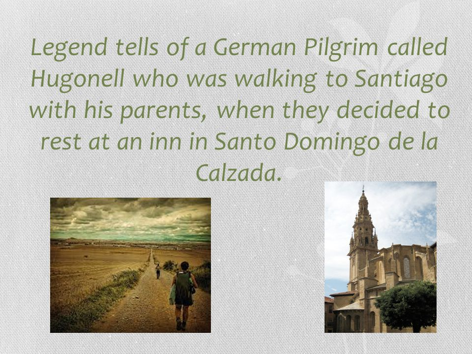 Legend tells of a German Pilgrim called Hugonell who was walking to Santiago with his parents, when they decided to rest at an inn in Santo Domingo de la Calzada.