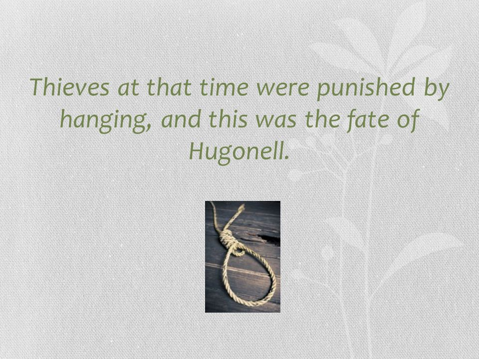 Thieves at that time were punished by hanging, and this was the fate of Hugonell.