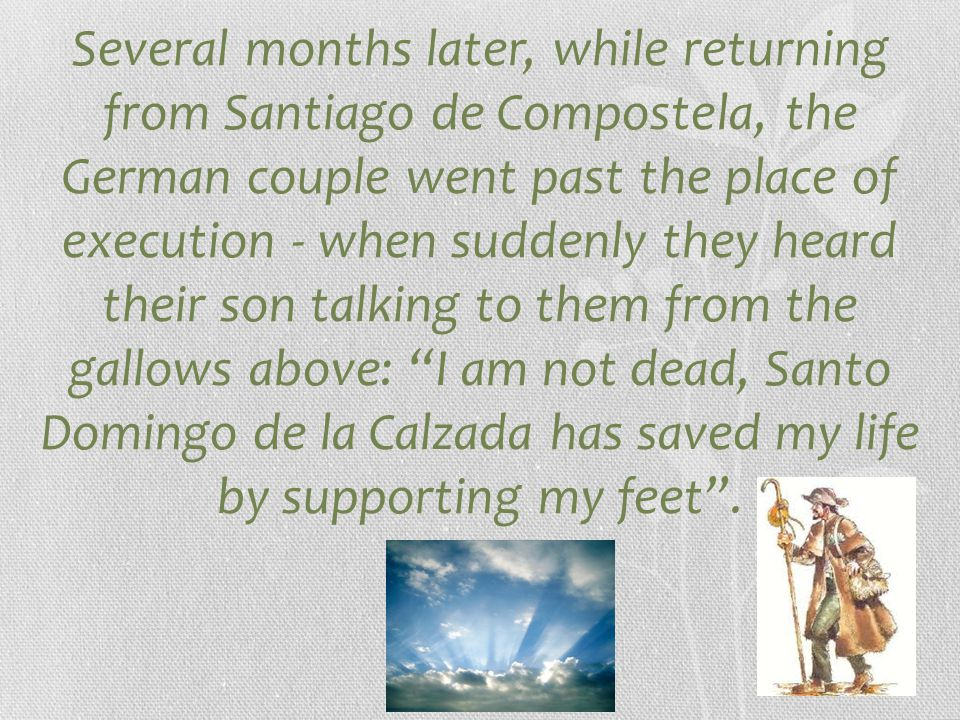 Several months later, while returning from Santiago de Compostela, the German couple went past the place of execution - when suddenly they heard their son talking to them from the gallows above: I am not dead, Santo Domingo de la Calzada has saved my life by supporting my feet .
