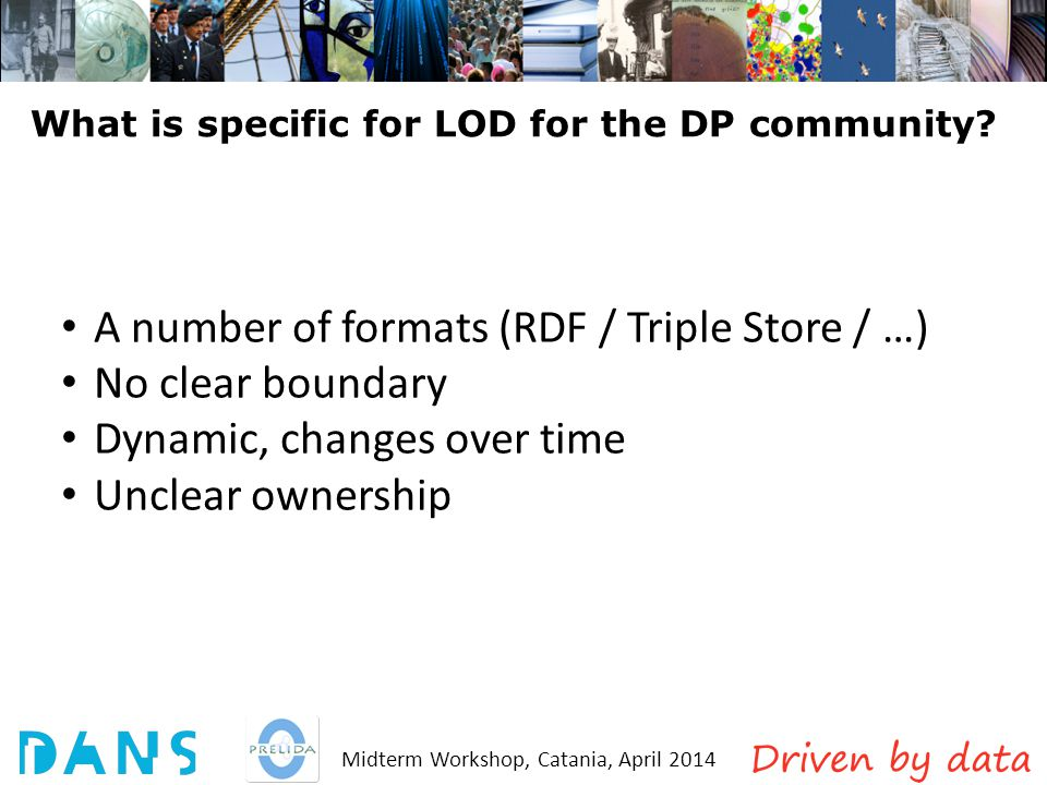 Midterm Workshop, Catania, April 2014 What is specific for LOD for the DP community? A number of formats (RDF / Triple Store / …) No clear boundary Dy