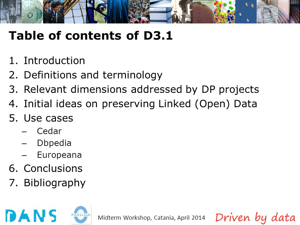 Midterm Workshop, Catania, April 2014 Table of contents of D3.1 1.Introduction 2.Definitions and terminology 3.Relevant dimensions addressed by DP projects 4.Initial ideas on preserving Linked (Open) Data 5.Use cases – Cedar – Dbpedia – Europeana 6.Conclusions 7.Bibliography