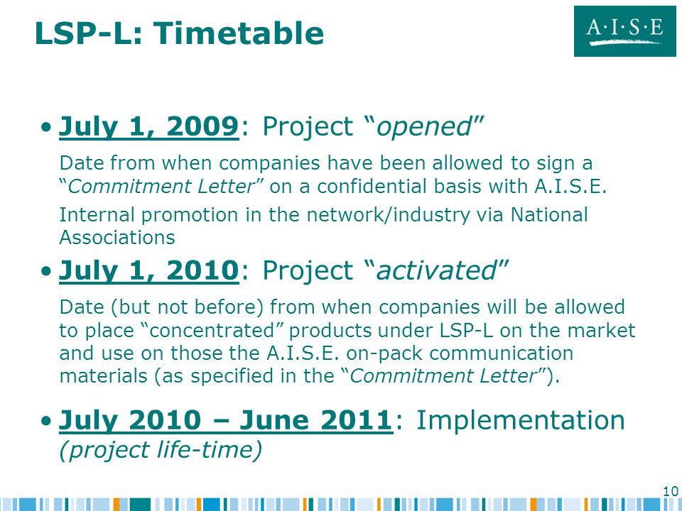 10 LSP-L: Timetable July 1, 2009: Project opened Date from when companies have been allowed to sign a Commitment Letter on a confidential basis with A.I.S.E.