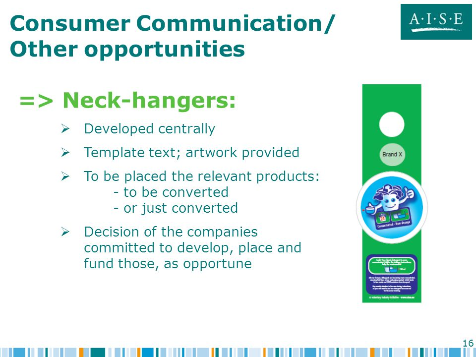 16 Consumer Communication/ Other opportunities => Neck-hangers:  Developed centrally  Template text; artwork provided  To be placed the relevant products: - to be converted - or just converted  Decision of the companies committed to develop, place and fund those, as opportune