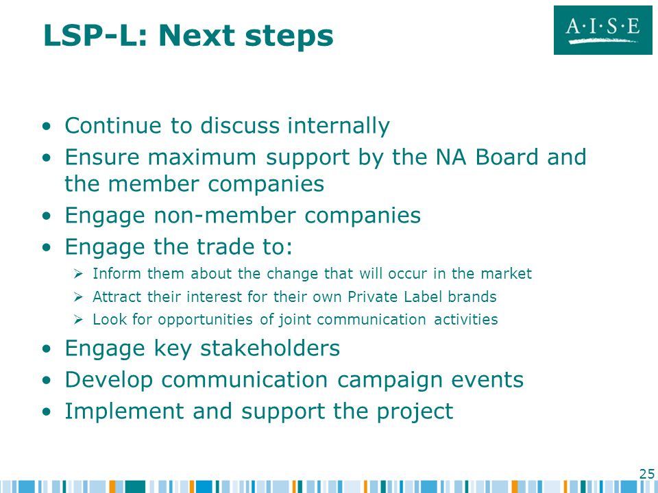 25 LSP-L: Next steps Continue to discuss internally Ensure maximum support by the NA Board and the member companies Engage non-member companies Engage the trade to:   Inform them about the change that will occur in the market   Attract their interest for their own Private Label brands   Look for opportunities of joint communication activities Engage key stakeholders Develop communication campaign events Implement and support the project