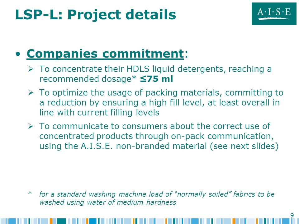9 LSP-L: Project details Companies commitment:   To concentrate their HDLS liquid detergents, reaching a recommended dosage* ≤75 ml   To optimize the usage of packing materials, committing to a reduction by ensuring a high fill level, at least overall in line with current filling levels   To communicate to consumers about the correct use of concentrated products through on-pack communication, using the A.I.S.E.