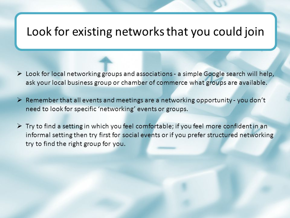  Look for local networking groups and associations - a simple Google search will help, ask your local business group or chamber of commerce what groups are available.