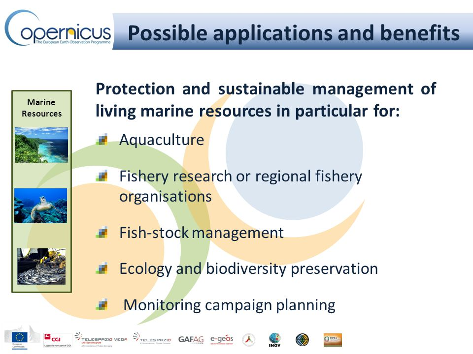 Possible applications and benefits Marine Resources Protection and sustainable management of living marine resources in particular for: Aquaculture Fishery research or regional fishery organisations Fish-stock management Ecology and biodiversity preservation Monitoring campaign planning