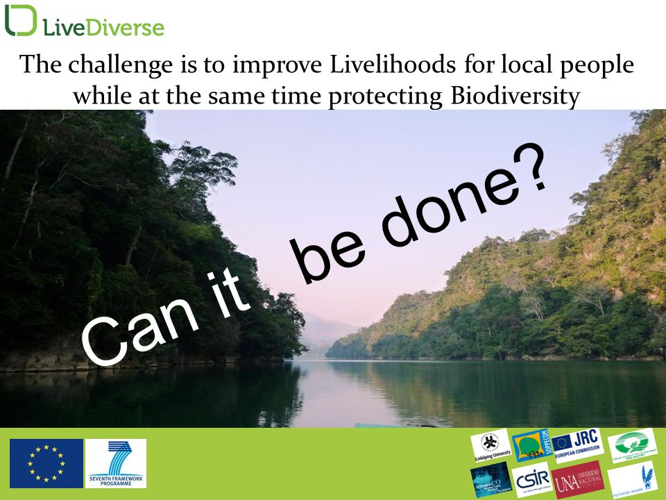 The challenge is to improve Livelihoods for local people while at the same time protecting Biodiversity Can it be done?