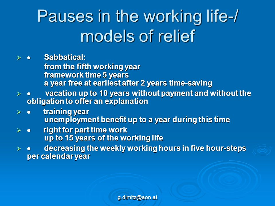 g.dimitz@aon.at Pauses in the working life-/ models of relief   Sabbatical: from the fifth working year framework time 5 years a year free at earliest after 2 years time-saving   vacation up to 10 years without payment and without the obligation to offer an explanation   training year unemployment benefit up to a year during this time   right for part time work up to 15 years of the working life   decreasing the weekly working hours in five hour-steps per calendar year