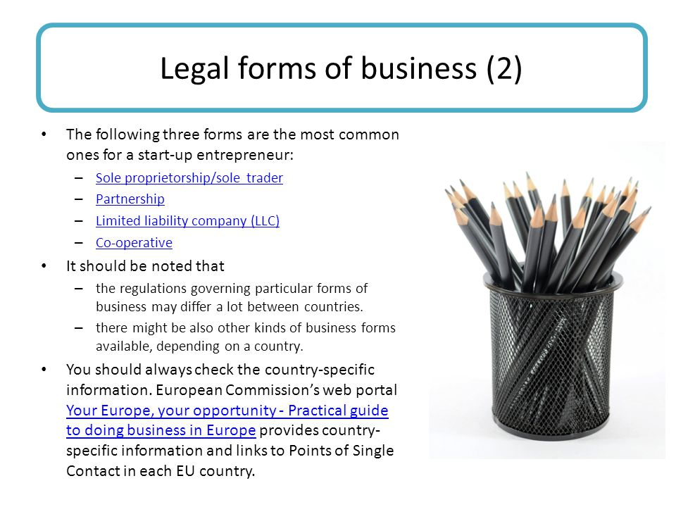 The following three forms are the most common ones for a start-up entrepreneur: – Sole proprietorship/sole trader Sole proprietorship/sole trader – Partnership Partnership – Limited liability company (LLC) Limited liability company (LLC) – Co-operative Co-operative It should be noted that – the regulations governing particular forms of business may differ a lot between countries.