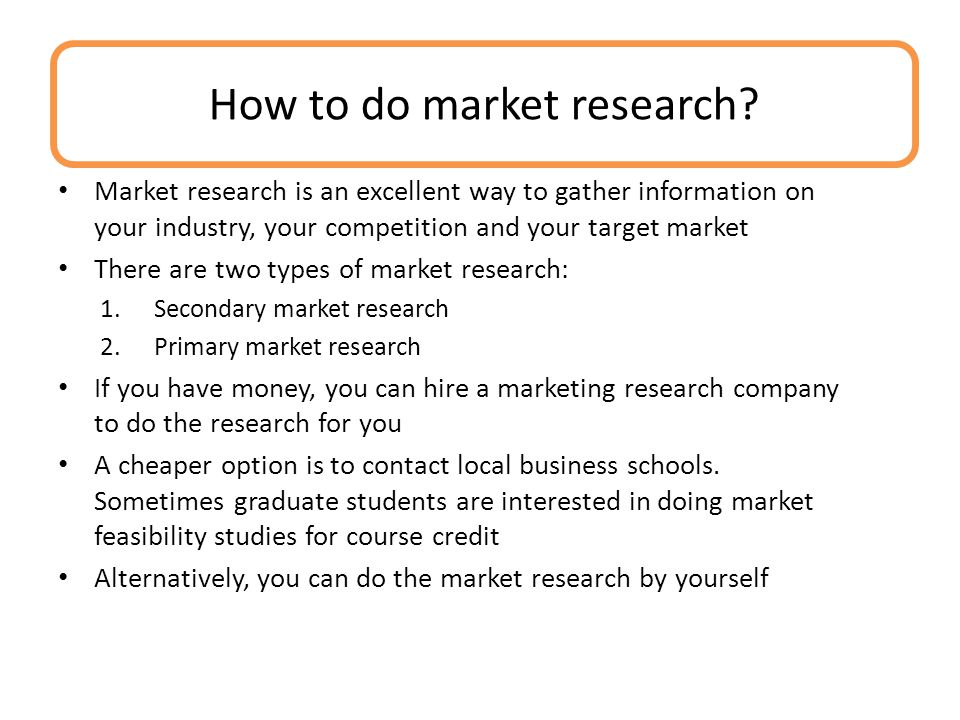 Market research is an excellent way to gather information on your industry, your competition and your target market There are two types of market research: 1.Secondary market research 2.Primary market research If you have money, you can hire a marketing research company to do the research for you A cheaper option is to contact local business schools.