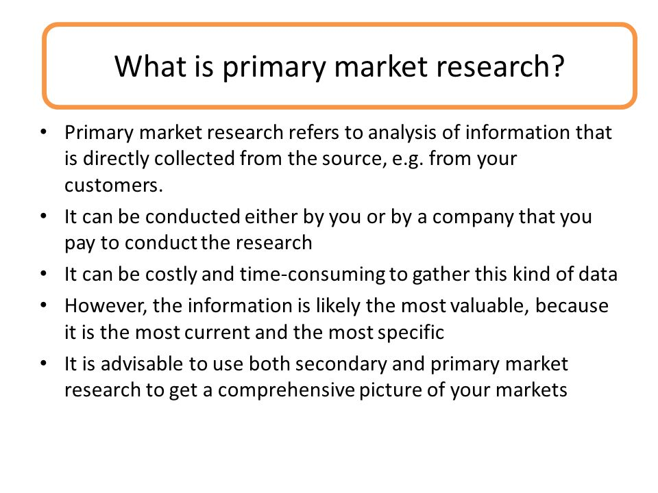 Primary market research refers to analysis of information that is directly collected from the source, e.g.