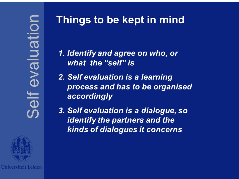 Things to be kept in mind 1.Identify and agree on who, or what the self is 2.Self evaluation is a learning process and has to be organised accordingly 3.Self evaluation is a dialogue, so identify the partners and the kinds of dialogues it concerns Self evaluation