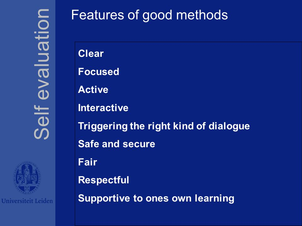 Features of good methods Self evaluation Clear Focused Active Interactive Triggering the right kind of dialogue Safe and secure Fair Respectful Supportive to ones own learning