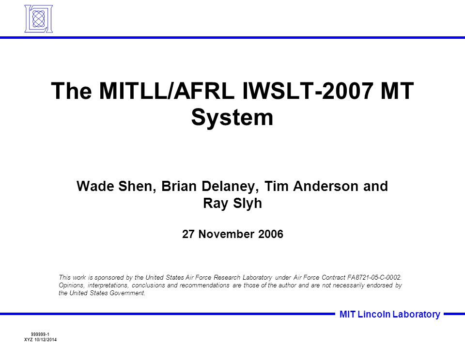MIT Lincoln Laboratory 999999-2 WS 10/12/2014 Statistical Translation System Experimental Architecture Standard Statistical Architecture New this year –Light Morphology for Arabic –Better Speech Decoders Lattice-based decoder Better conf-net decoding w/ moses –Rescoring Features Participated in –Chinese  English –Arabic  English –Italian  English Model Training Translation Alignment Expansion GIZA++/CLA Word Alignment ChEn Training Bitext Phrase Extraction Minimum Error Rate Training Decode Rescore Ch Test Set En Translated Output ChEn Dev Set