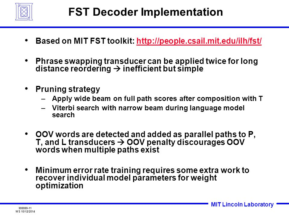 MIT Lincoln Laboratory 999999-11 WS 10/12/2014 FST Decoder Implementation Based on MIT FST toolkit: http://people.csail.mit.edu/ilh/fst/http://people.csail.mit.edu/ilh/fst/ Phrase swapping transducer can be applied twice for long distance reordering  inefficient but simple Pruning strategy –Apply wide beam on full path scores after composition with T –Viterbi search with narrow beam during language model search OOV words are detected and added as parallel paths to P, T, and L transducers  OOV penalty discourages OOV words when multiple paths exist Minimum error rate training requires some extra work to recover individual model parameters for weight optimization