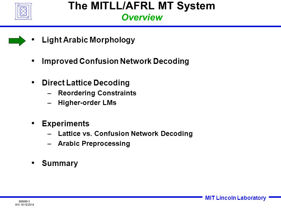 MIT Lincoln Laboratory 999999-3 WS 10/12/2014 The MITLL/AFRL MT System Overview Light Arabic Morphology Improved Confusion Network Decoding Direct Lattice Decoding –Reordering Constraints –Higher-order LMs Experiments –Lattice vs.