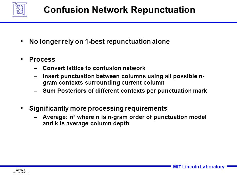 MIT Lincoln Laboratory 999999-7 WS 10/12/2014 Confusion Network Repunctuation No longer rely on 1-best repunctuation alone Process –Convert lattice to confusion network –Insert punctuation between columns using all possible n- gram contexts surrounding current column –Sum Posteriors of different contexts per punctuation mark Significantly more processing requirements –Average: n k where n is n-gram order of punctuation model and k is average column depth