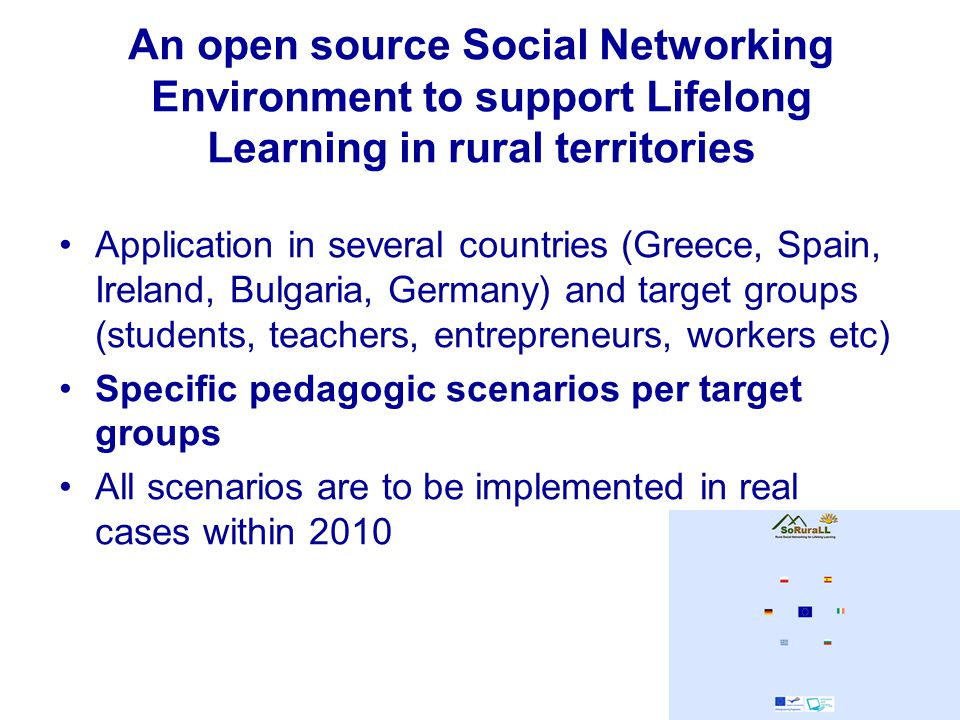 An open source Social Networking Environment to support Lifelong Learning in rural territories Application in several countries (Greece, Spain, Ireland, Bulgaria, Germany) and target groups (students, teachers, entrepreneurs, workers etc) Specific pedagogic scenarios per target groups All scenarios are to be implemented in real cases within 2010