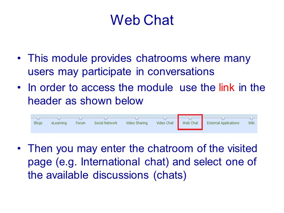 Web Chat This module provides chatrooms where many users may participate in conversations In order to access the module use the link in the header as shown below Then you may enter the chatroom of the visited page (e.g.