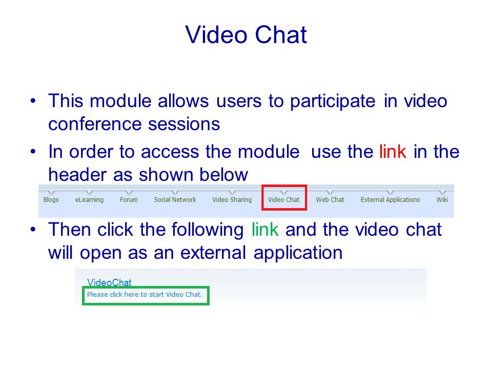 Video Chat This module allows users to participate in video conference sessions In order to access the module use the link in the header as shown below Then click the following link and the video chat will open as an external application